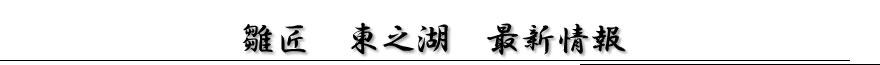 雛匠 東之湖 最新情報